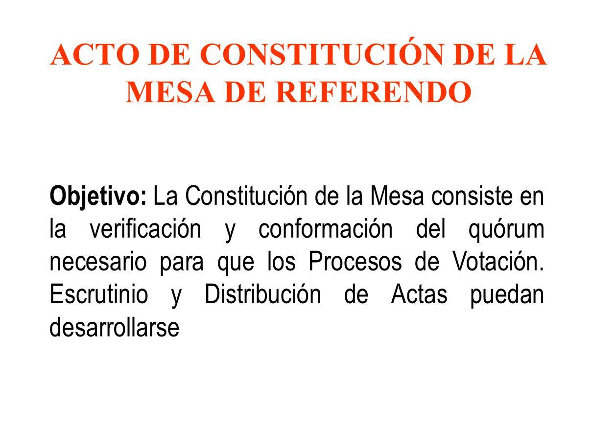 ACTO DE CONSTITUCIÓN DE LA MESA DE REFERENDO Objetivo: La Constitución de la Mesa consiste en la verificación y conformación del quórum necesario para que los Procesos de Votación.