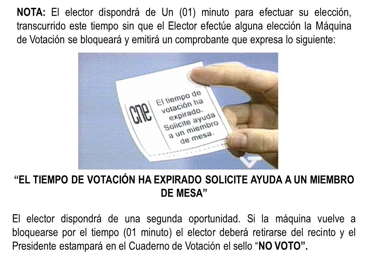 NOTA: El elector dispondrá de Un (01) minuto para efectuar su elección, transcurrido este tiempo sin que el Elector efectúe alguna elección la Máquina de Votación se bloqueará y emitirá un comprobante que expresa lo siguiente: EL TIEMPO DE VOTACIÓN HA EXPIRADO SOLICITE AYUDA A UN MIEMBRO DE MESA El elector dispondrá de una segunda oportunidad.
