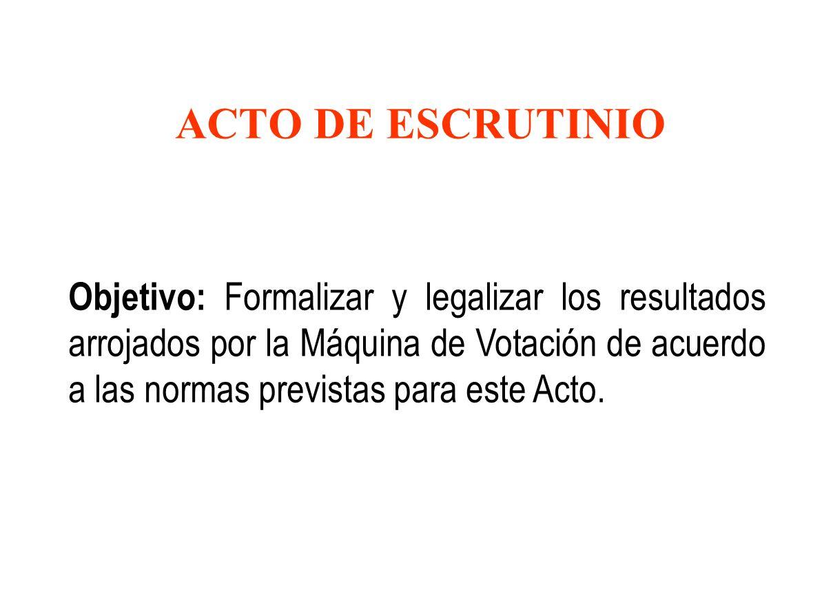 ACTO DE ESCRUTINIO Objetivo: Formalizar y legalizar los resultados arrojados por la Máquina de Votación de acuerdo a las normas previstas para este Ac
