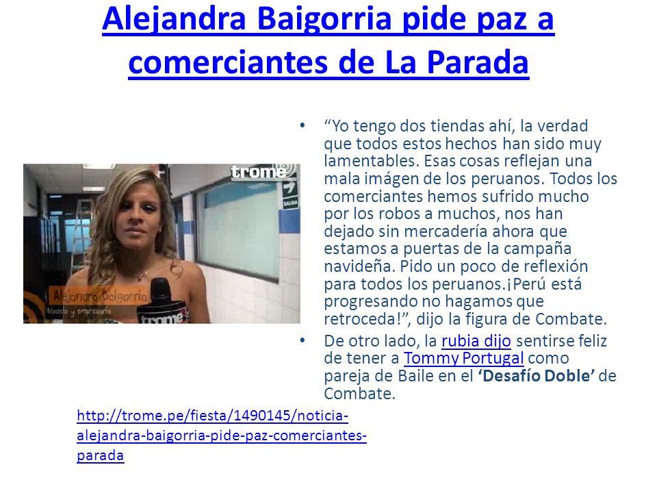 Alejandra Baigorria pide paz a comerciantes de La Parada Yo tengo dos tiendas ahí, la verdad que todos estos hechos han sido muy lamentables. Esas cos