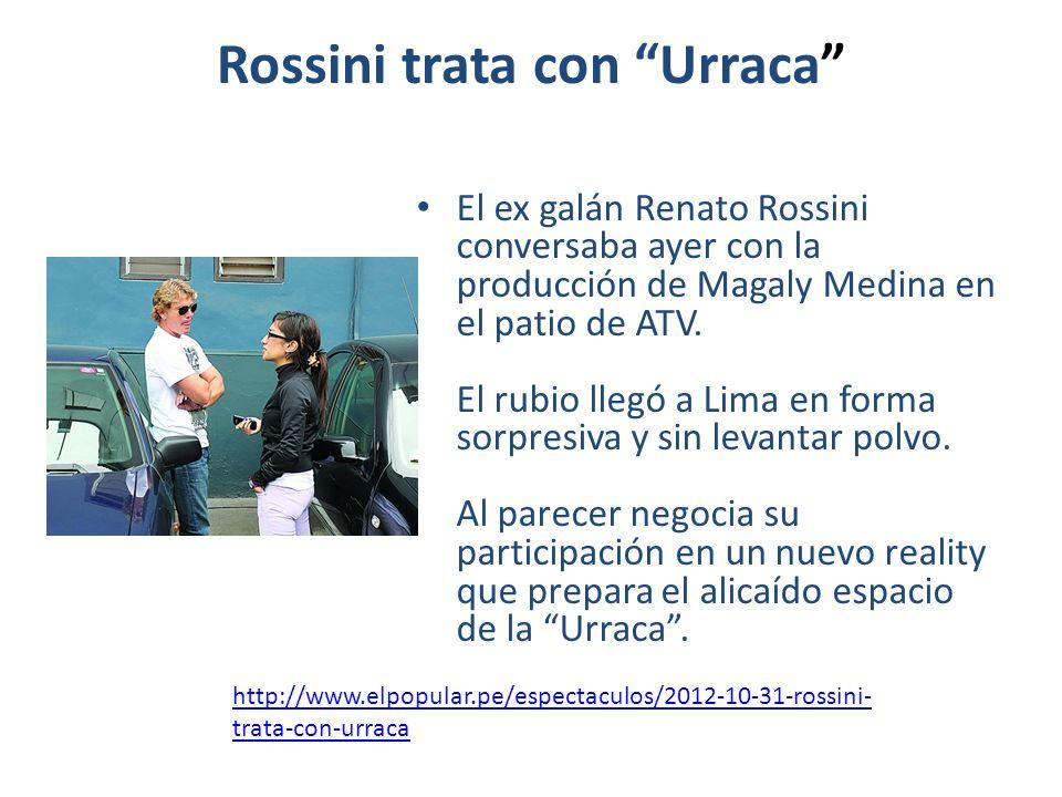 Rossini trata con Urraca El ex galán Renato Rossini conversaba ayer con la producción de Magaly Medina en el patio de ATV. El rubio llegó a Lima en fo