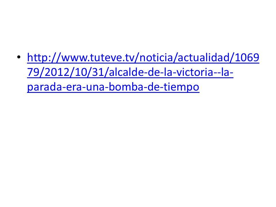 http://www.tuteve.tv/noticia/actualidad/1069 79/2012/10/31/alcalde-de-la-victoria--la- parada-era-una-bomba-de-tiempo http://www.tuteve.tv/noticia/act