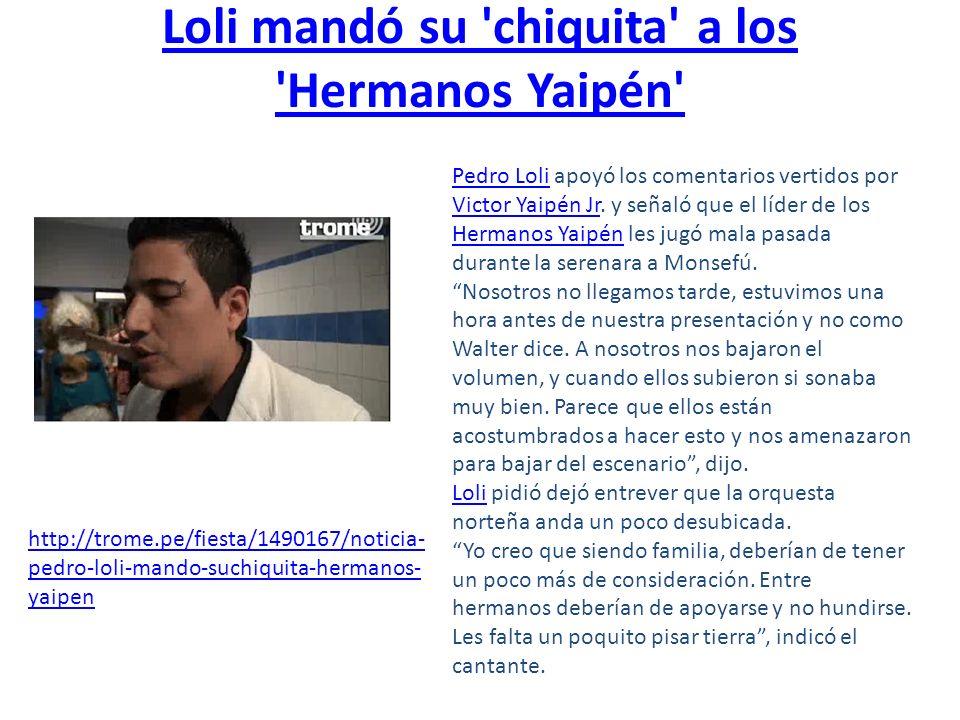 Loli mandó su 'chiquita' a los 'Hermanos Yaipén' Pedro LoliPedro Loli apoyó los comentarios vertidos por Victor Yaipén Jr. y señaló que el líder de lo