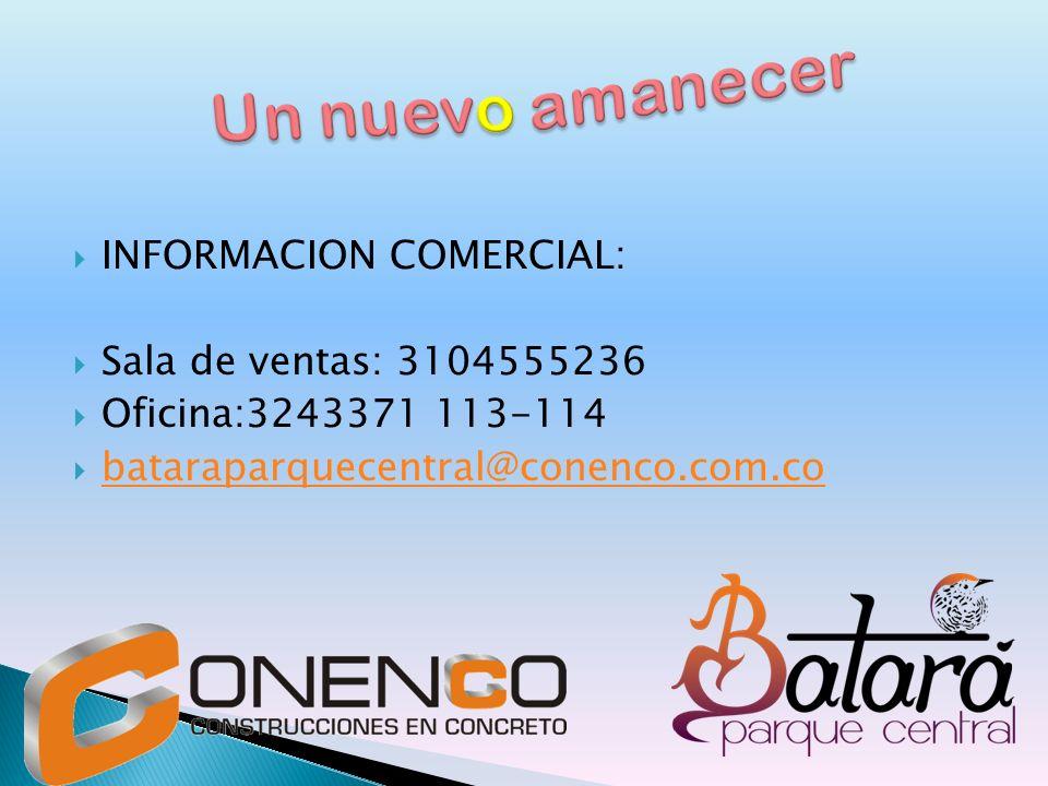 INFORMACION COMERCIAL: Sala de ventas: 3104555236 Oficina:3243371 113-114 bataraparquecentral@conenco.com.co
