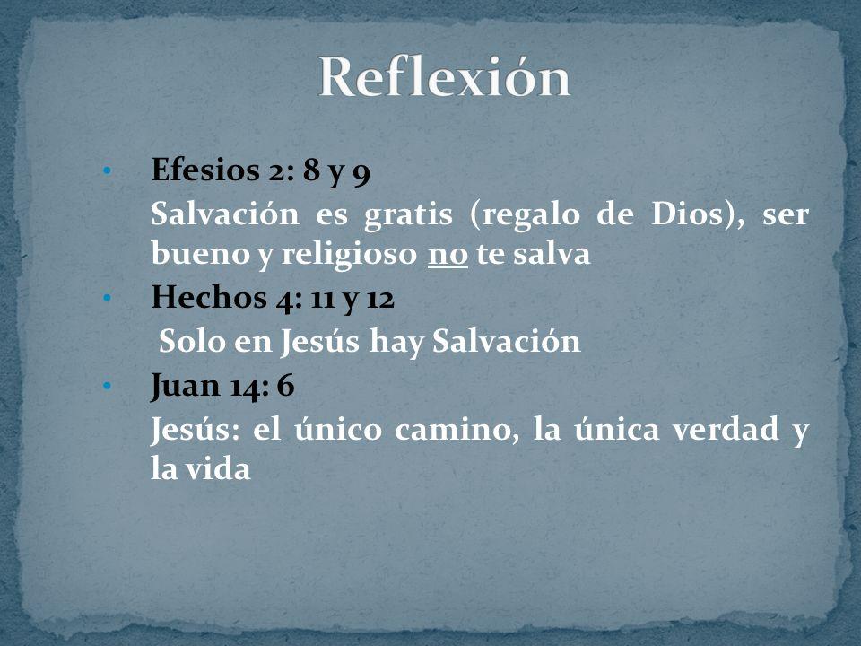 Efesios 2: 8 y 9 Salvación es gratis (regalo de Dios), ser bueno y religioso no te salva Hechos 4: 11 y 12 Solo en Jesús hay Salvación Juan 14: 6 Jesú