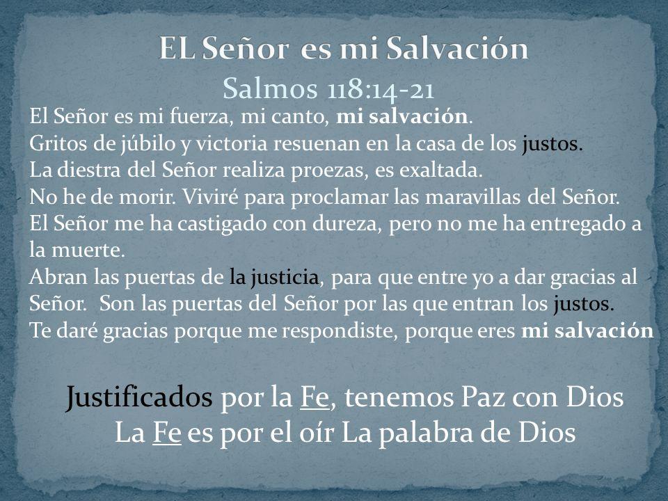Salmos 118:14-21 El Señor es mi fuerza, mi canto, mi salvación. Gritos de júbilo y victoria resuenan en la casa de los justos. La diestra del Señor re