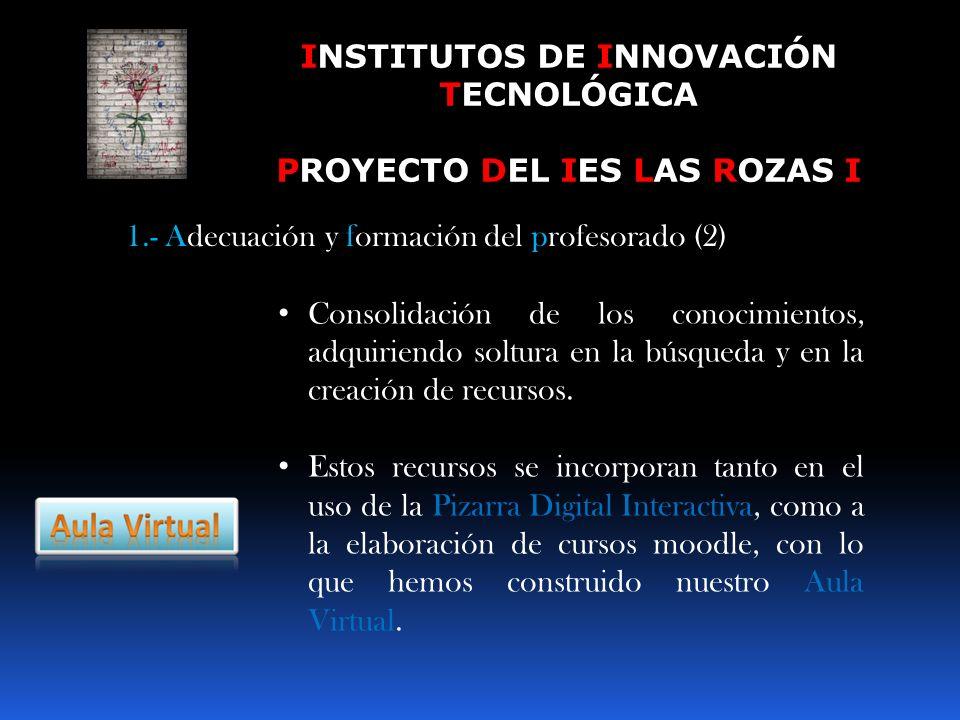 INSTITUTOS DE INNOVACIÓN TECNOLÓGICA PROYECTO DEL IES LAS ROZAS I 1.- Adecuación y formación del profesorado (2) Consolidación de los conocimientos, adquiriendo soltura en la búsqueda y en la creación de recursos.