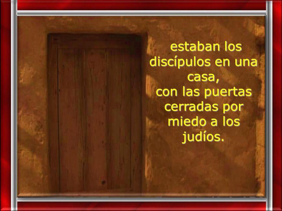 estaban los discípulos en una casa, estaban los discípulos en una casa, con las puertas cerradas por miedo a los judíos.
