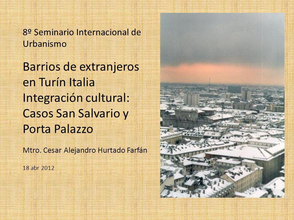 8º Seminario Internacional de Urbanismo Barrios de extranjeros en Turín Italia Integración cultural: Casos San Salvario y Porta Palazzo Mtro. Cesar Al