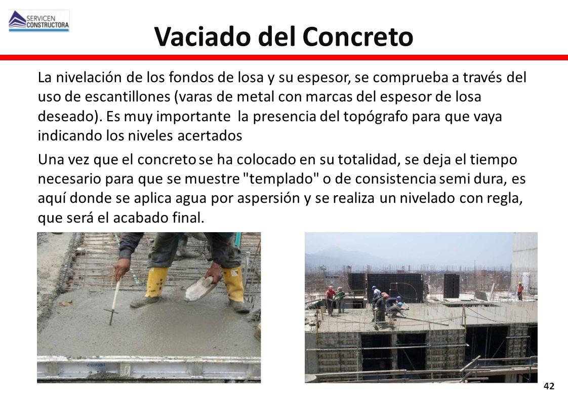 Vaciado del Concreto 42 La nivelación de los fondos de losa y su espesor, se comprueba a través del uso de escantillones (varas de metal con marcas de