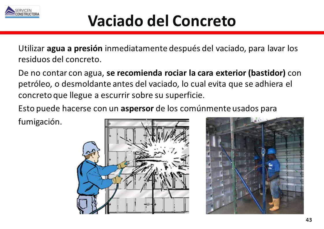 Vaciado del Concreto 43 Utilizar agua a presión inmediatamente después del vaciado, para lavar los residuos del concreto. De no contar con agua, se re