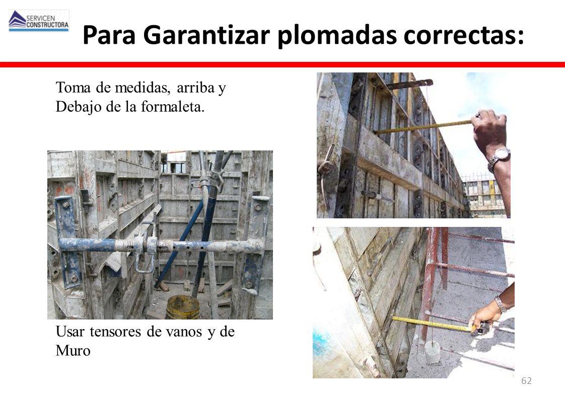 Para Garantizar plomadas correctas: Usar tensores de vanos y de Muro Toma de medidas, arriba y Debajo de la formaleta. 62