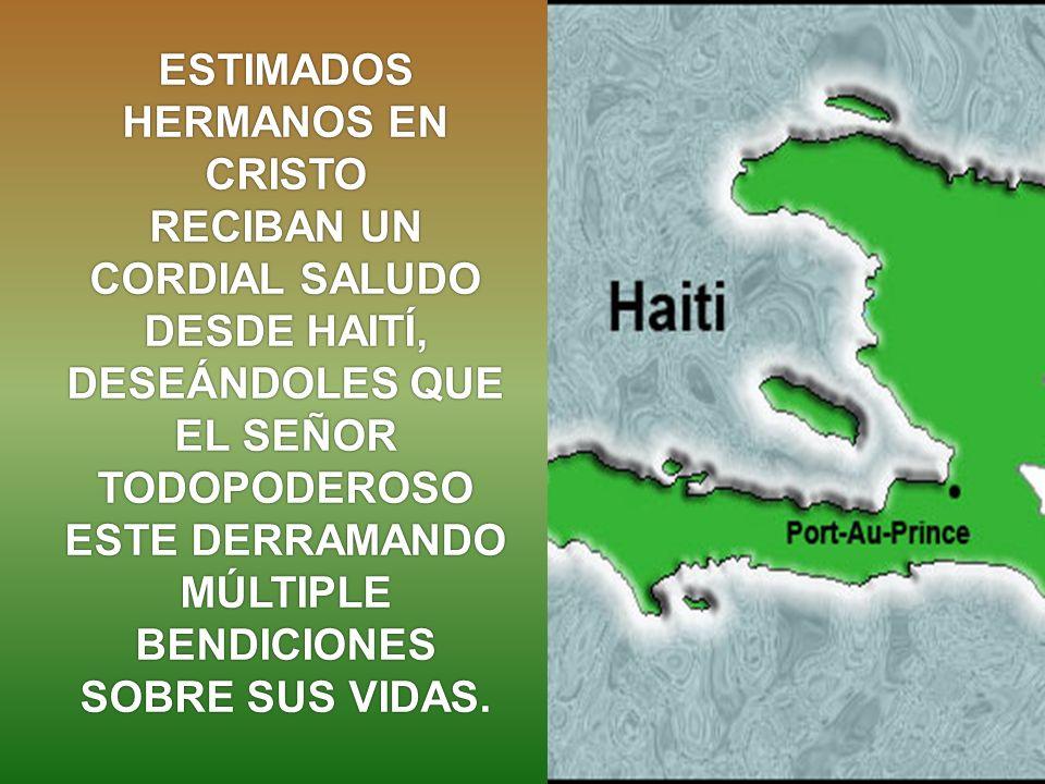 ESTIMADOS HERMANOS EN CRISTO RECIBAN UN CORDIAL SALUDO DESDE HAITÍ, DESEÁNDOLES QUE EL SEÑOR TODOPODEROSO ESTE DERRAMANDO MÚLTIPLE BENDICIONES SOBRE SUS VIDAS.