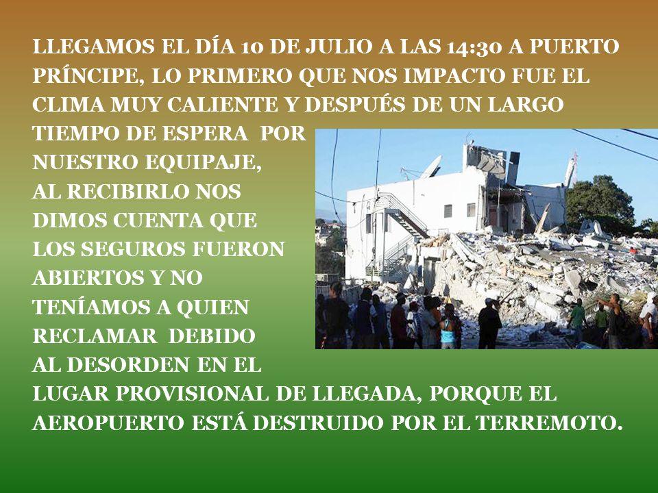 LLEGAMOS EL DÍA 10 DE JULIO A LAS 14:30 A PUERTO PRÍNCIPE, LO PRIMERO QUE NOS IMPACTO FUE EL CLIMA MUY CALIENTE Y DESPUÉS DE UN LARGO TIEMPO DE ESPERA POR NUESTRO EQUIPAJE, AL RECIBIRLO NOS DIMOS CUENTA QUE LOS SEGUROS FUERON ABIERTOS Y NO TENÍAMOS A QUIEN RECLAMAR DEBIDO AL DESORDEN EN EL LUGAR PROVISIONAL DE LLEGADA, PORQUE EL AEROPUERTO ESTÁ DESTRUIDO POR EL TERREMOTO.