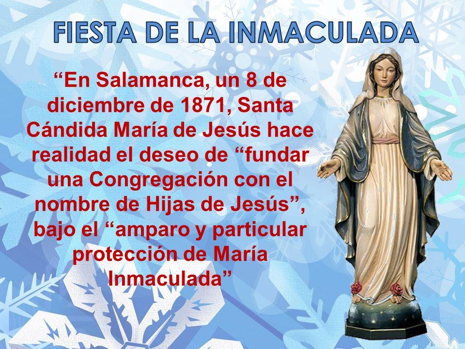 En Salamanca, un 8 de diciembre de 1871, Santa Cándida María de Jesús hace realidad el deseo de fundar una Congregación con el nombre de Hijas de Jesús, bajo el amparo y particular protección de María Inmaculada
