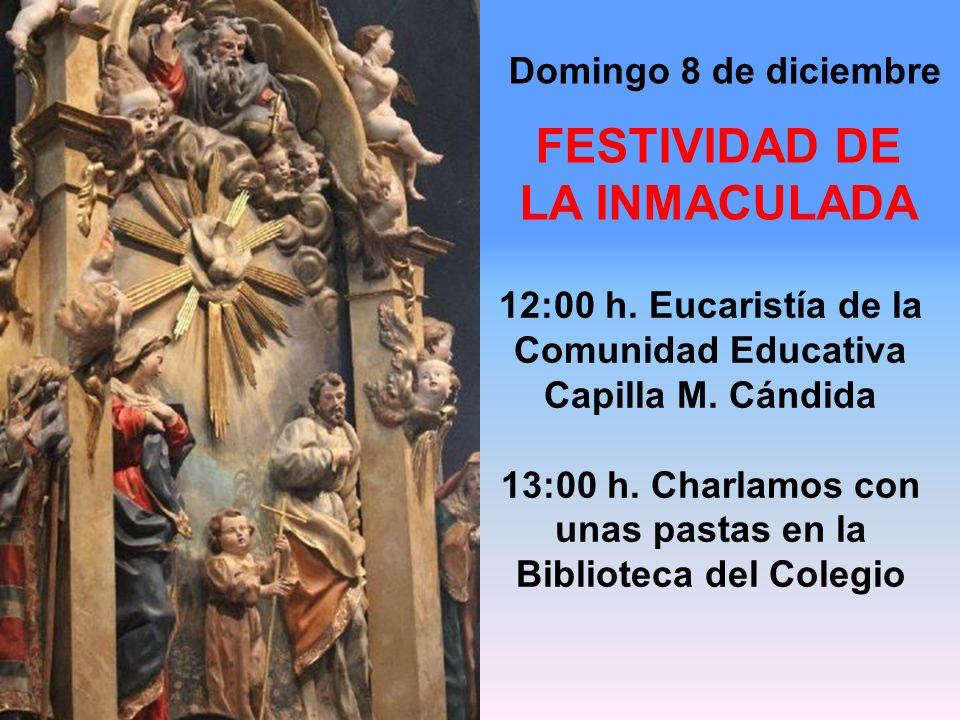 Domingo 8 de diciembre 12:00 h. Eucaristía de la Comunidad Educativa Capilla M. Cándida 13:00 h. Charlamos con unas pastas en la Biblioteca del Colegi