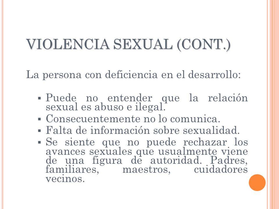 VIOLENCIA SEXUAL (CONT.) La persona con deficiencia en el desarrollo: Puede no entender que la relación sexual es abuso e ilegal. Consecuentemente no