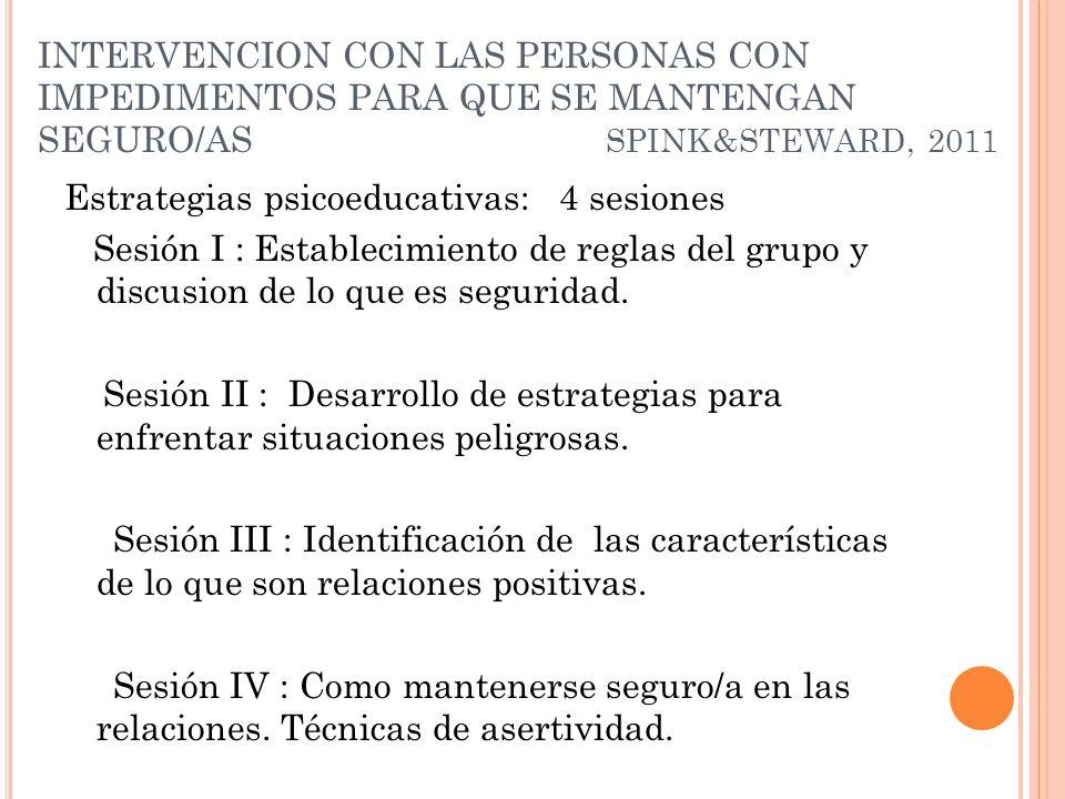 INTERVENCION CON LAS PERSONAS CON IMPEDIMENTOS PARA QUE SE MANTENGAN SEGURO/AS SPINK&STEWARD, 2011 Estrategias psicoeducativas: 4 sesiones Sesión I :