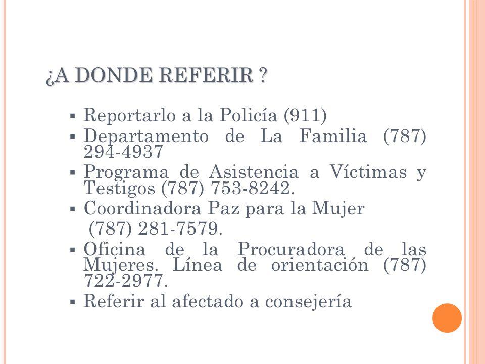 ¿A DONDE REFERIR ? Reportarlo a la Policía (911) Departamento de La Familia (787) 294-4937 Programa de Asistencia a Víctimas y Testigos (787) 753-8242