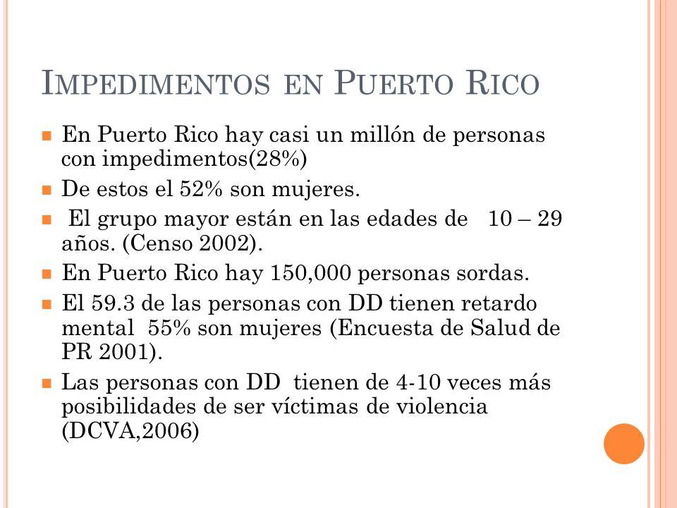 I MPEDIMENTOS EN P UERTO R ICO En Puerto Rico hay casi un millón de personas con impedimentos(28%) De estos el 52% son mujeres. El grupo mayor están e