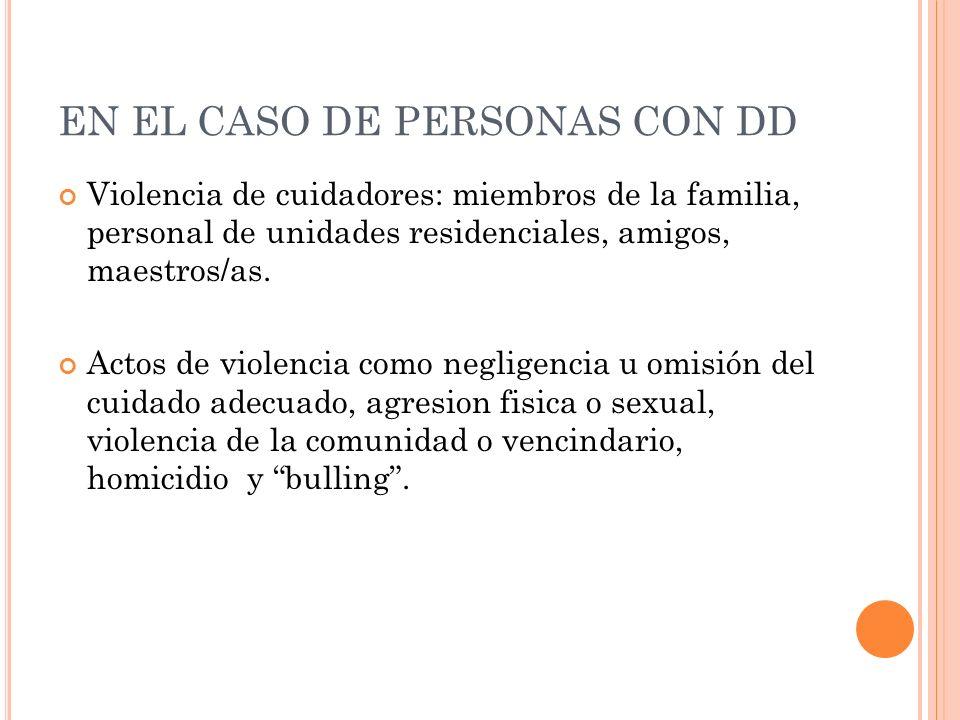 EN EL CASO DE PERSONAS CON DD Violencia de cuidadores: miembros de la familia, personal de unidades residenciales, amigos, maestros/as. Actos de viole