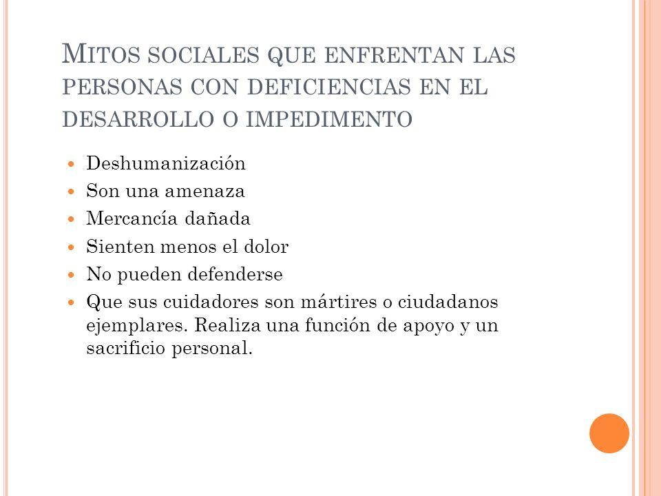M ITOS SOCIALES QUE ENFRENTAN LAS PERSONAS CON DEFICIENCIAS EN EL DESARROLLO O IMPEDIMENTO Deshumanización Son una amenaza Mercancía dañada Sienten me