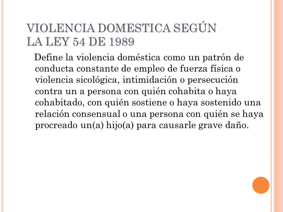 VIOLENCIA DOMESTICA SEGÚN LA LEY 54 DE 1989 Define la violencia doméstica como un patrón de conducta constante de empleo de fuerza física o violencia