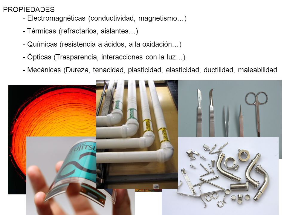 PROPIEDADES - Electromagnéticas (conductividad, magnetismo…) - Térmicas (refractarios, aislantes…) - Químicas (resistencia a ácidos, a la oxidación…) - Ópticas (Trasparencia, interacciones con la luz…) - Mecánicas (Dureza, tenacidad, plasticidad, elasticidad, ductilidad, maleabilidad
