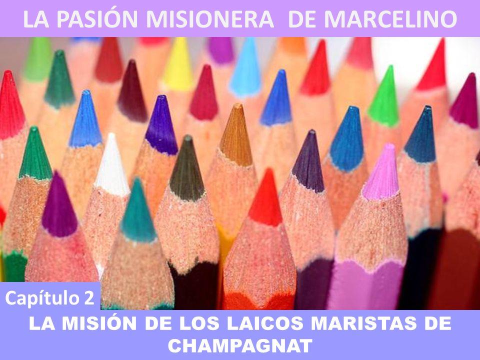 Capítulo 2 LA MISIÓN DE LOS LAICOS MARISTAS DE CHAMPAGNAT LA PASIÓN MISIONERA DE MARCELINO