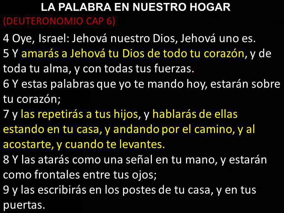 LA PALABRA EN NUESTRO HOGAR (DEUTERONOMIO CAP 6) 4 Oye, Israel: Jehová nuestro Dios, Jehová uno es.