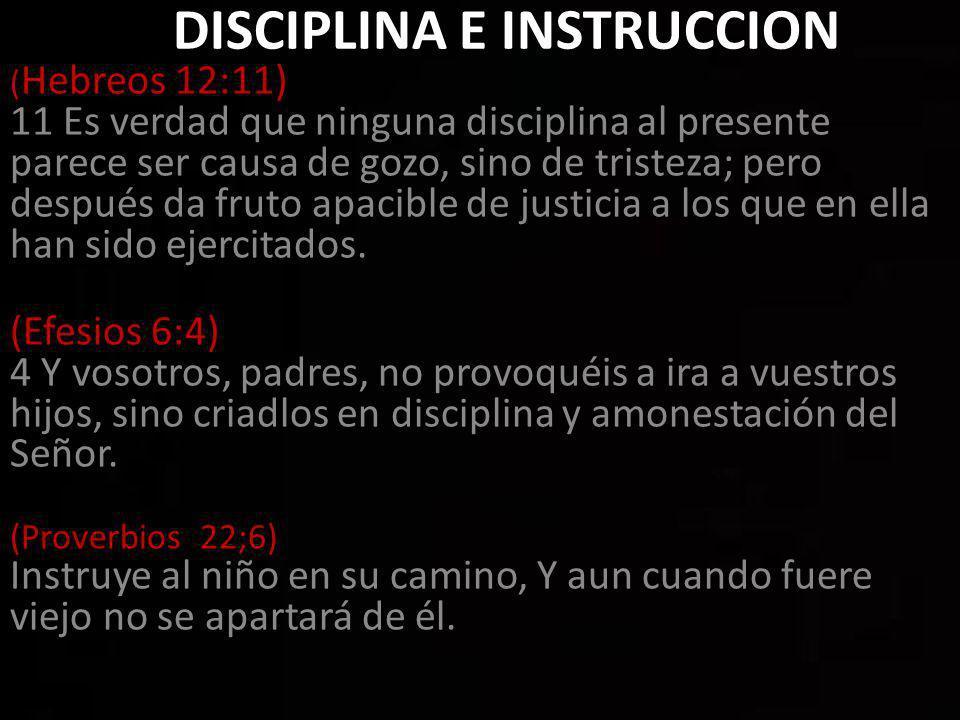 DISCIPLINA E INSTRUCCION ( Hebreos 12:11) 11 Es verdad que ninguna disciplina al presente parece ser causa de gozo, sino de tristeza; pero después da fruto apacible de justicia a los que en ella han sido ejercitados.