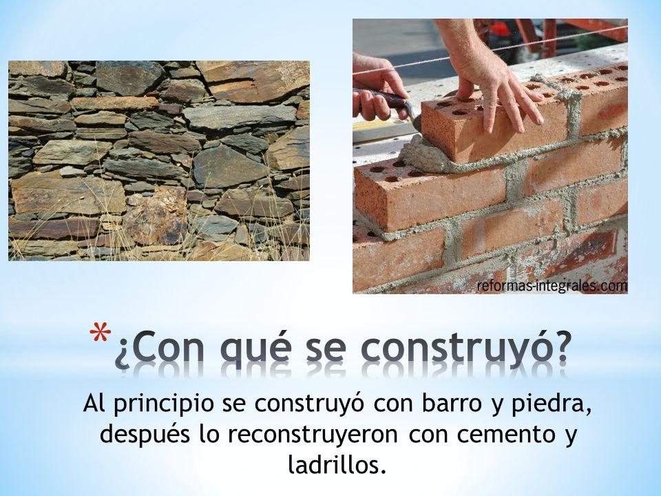 Al principio se construyó con barro y piedra, después lo reconstruyeron con cemento y ladrillos.