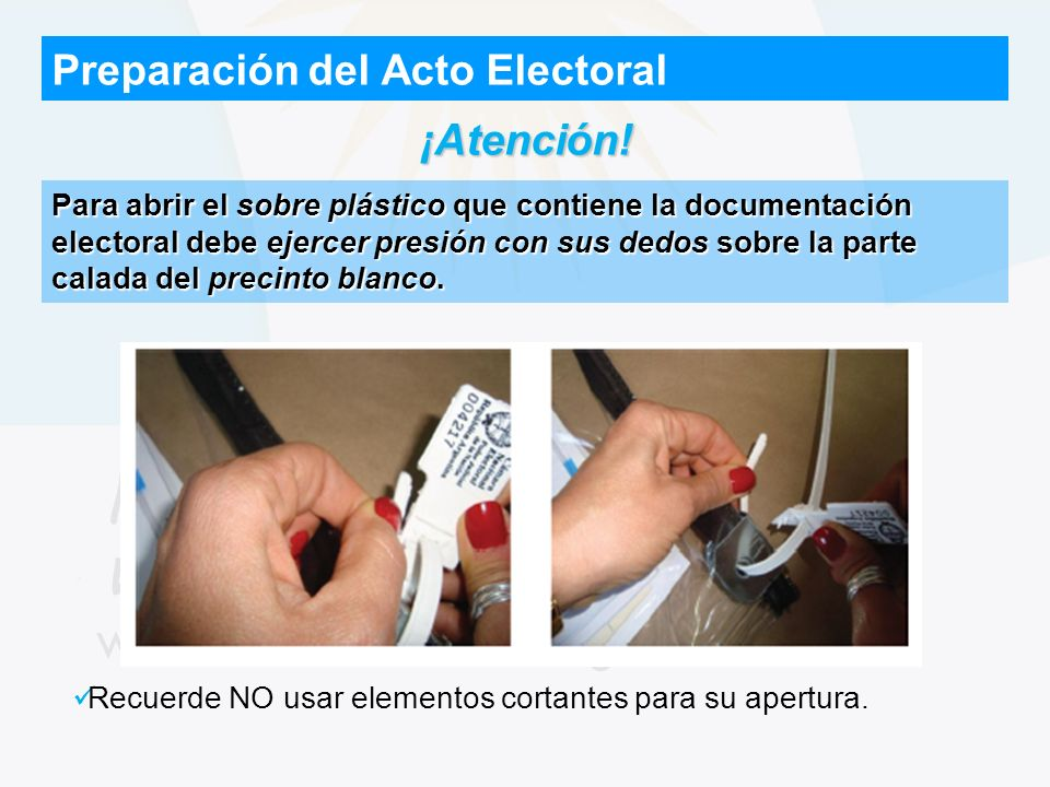 Preparación del Acto Electoral ¡Atención! Recuerde NO usar elementos cortantes para su apertura. Para abrir el sobre plástico que contiene la document
