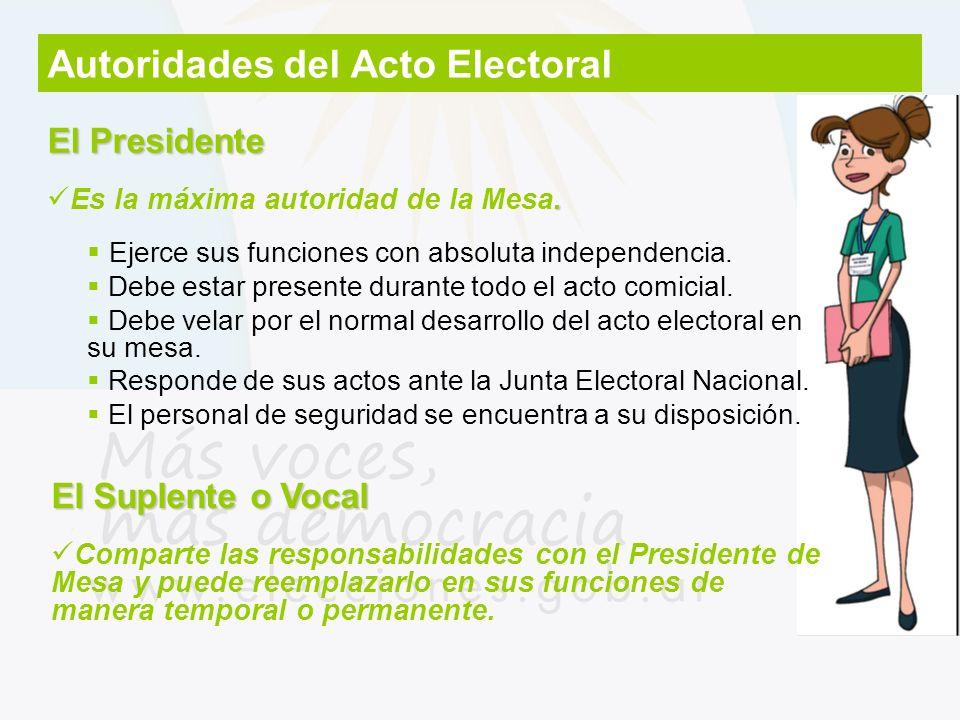 Autoridades del Acto Electoral El Presidente. Es la máxima autoridad de la Mesa. Ejerce sus funciones con absoluta independencia. Debe estar presente
