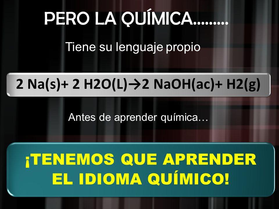 ¡TENEMOS QUE APRENDER EL IDIOMA QUÍMICO! Tiene su lenguaje propio 2 Na(s)+ 2 H2O(L)2 NaOH(ac)+ H2(g) PERO LA QUÍMICA……… Antes de aprender química…