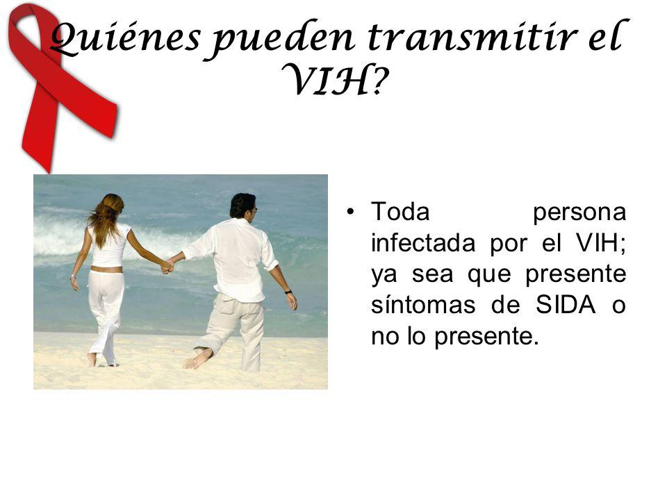 Quiénes pueden transmitir el VIH? Toda persona infectada por el VIH; ya sea que presente síntomas de SIDA o no lo presente.