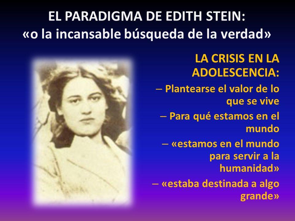 EL PARADIGMA DE EDITH STEIN: «o la incansable búsqueda de la verdad» LA CRISIS EN LA ADOLESCENCIA: – Plantearse el valor de lo que se vive – Para qué