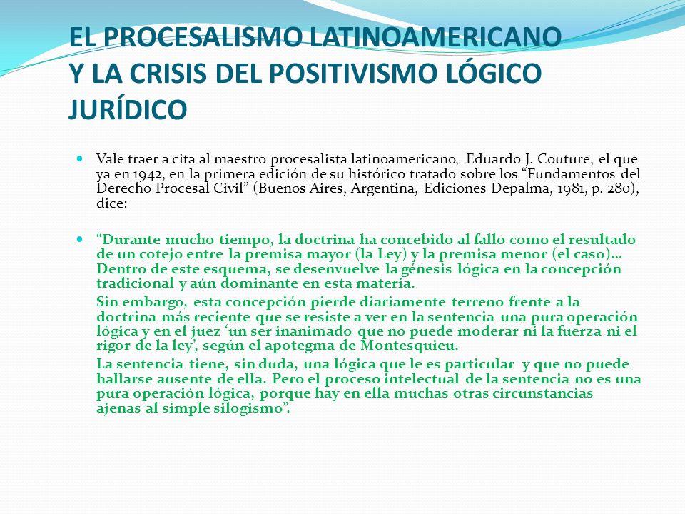 EL PROCESALISMO LATINOAMERICANO Y LA CRISIS DEL POSITIVISMO LÓGICO JURÍDICO Vale traer a cita al maestro procesalista latinoamericano, Eduardo J. Cout