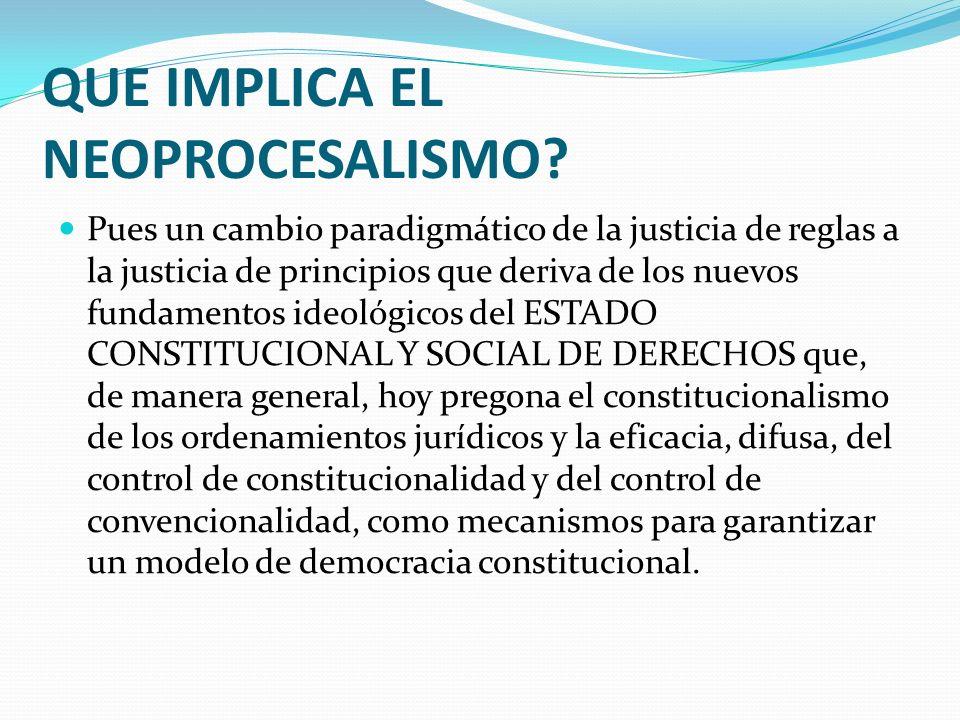 QUE IMPLICA EL NEOPROCESALISMO? Pues un cambio paradigmático de la justicia de reglas a la justicia de principios que deriva de los nuevos fundamentos