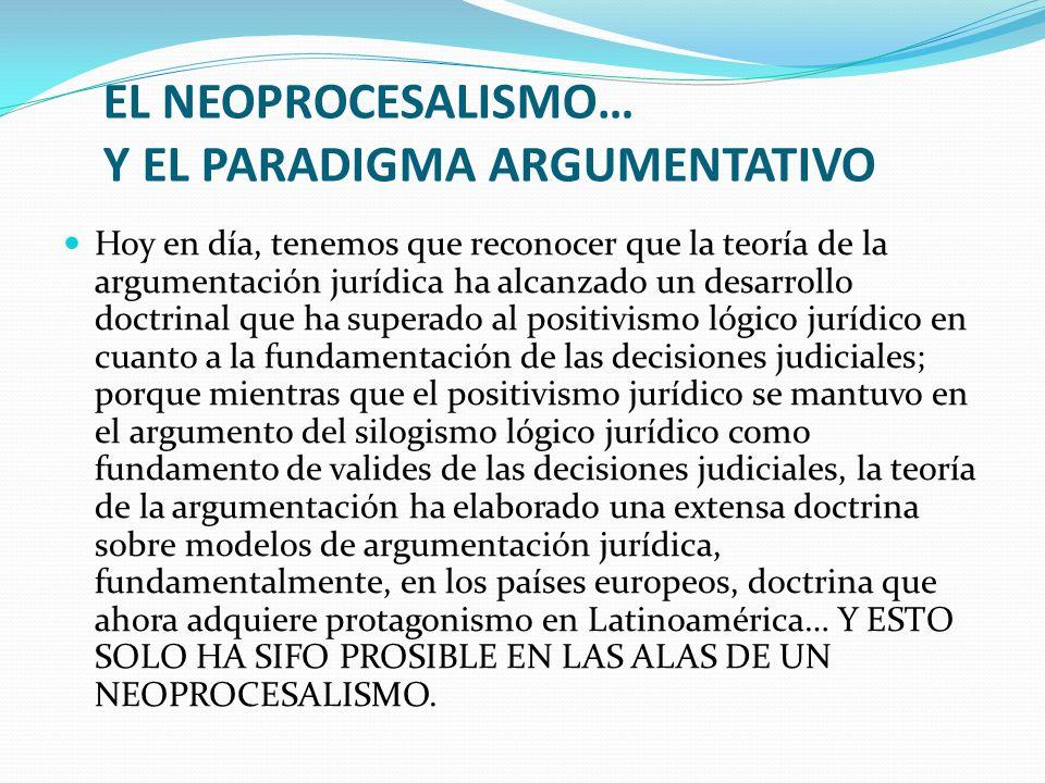 EL NEOPROCESALISMO… Y EL PARADIGMA ARGUMENTATIVO Hoy en día, tenemos que reconocer que la teoría de la argumentación jurídica ha alcanzado un desarrol