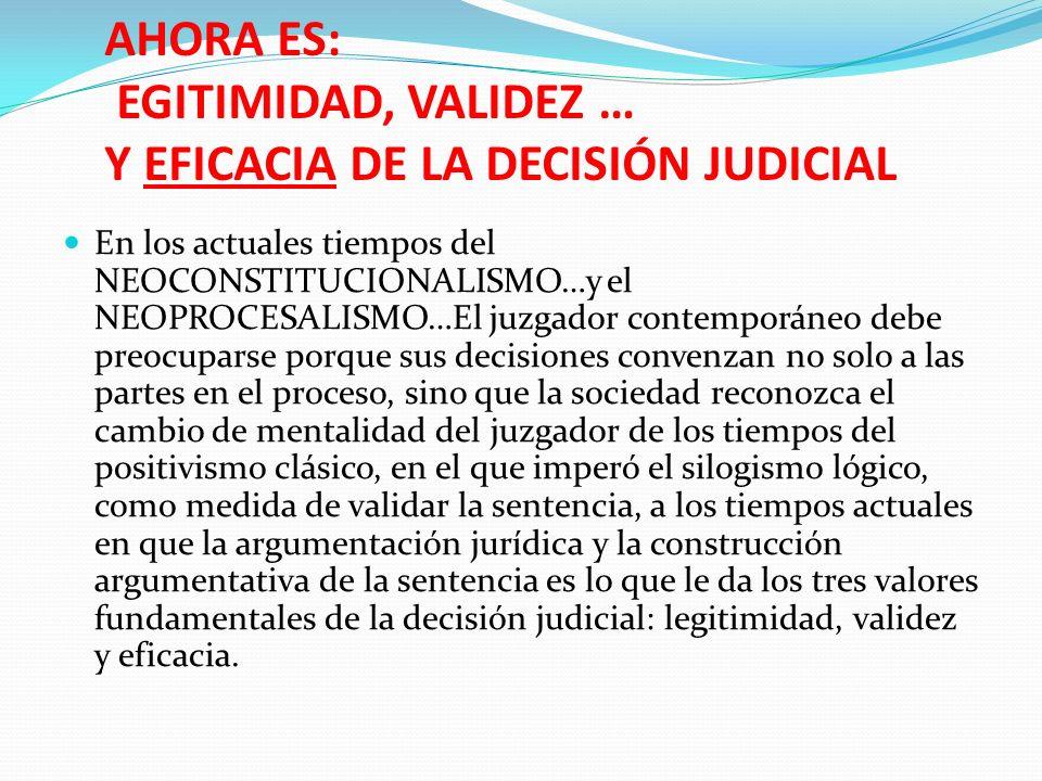 AHORA ES: EGITIMIDAD, VALIDEZ … Y EFICACIA DE LA DECISIÓN JUDICIAL En los actuales tiempos del NEOCONSTITUCIONALISMO…y el NEOPROCESALISMO…El juzgador
