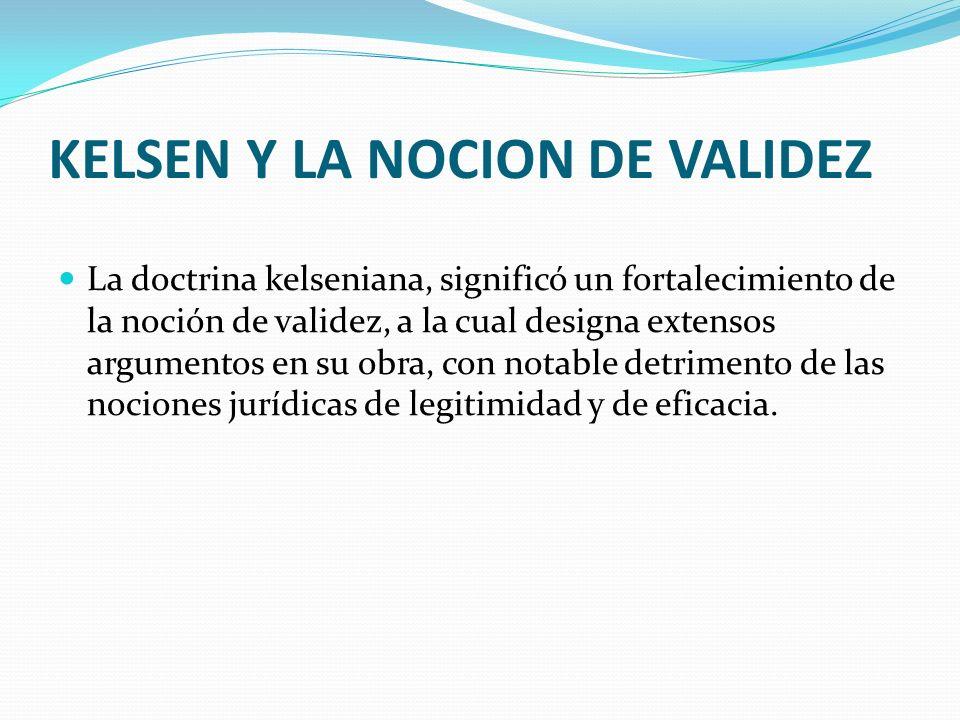 KELSEN Y LA NOCION DE VALIDEZ La doctrina kelseniana, significó un fortalecimiento de la noción de validez, a la cual designa extensos argumentos en s
