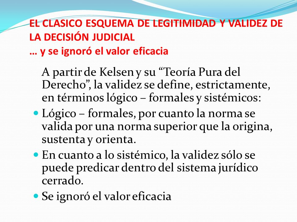 EL CLASICO ESQUEMA DE LEGITIMIDAD Y VALIDEZ DE LA DECISIÓN JUDICIAL … y se ignoró el valor eficacia A partir de Kelsen y su Teoría Pura del Derecho, l