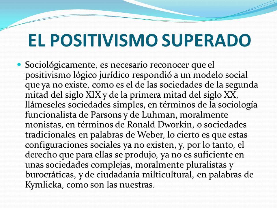 EL POSITIVISMO SUPERADO Sociológicamente, es necesario reconocer que el positivismo lógico jurídico respondió a un modelo social que ya no existe, com