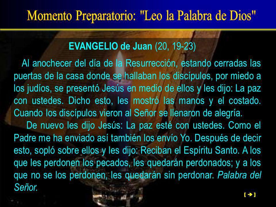 EVANGELIO de Juan (20, 19-23) Al anochecer del día de la Resurrección, estando cerradas las puertas de la casa donde se hallaban los discípulos, por miedo a los judíos, se presentó Jesús en medio de ellos y les dijo: La paz con ustedes.