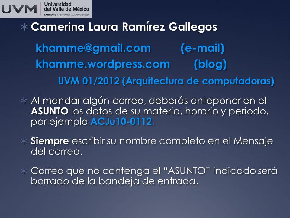 Camerina Laura Ramírez Gallegos khamme@gmail.com (e-mail) khamme.wordpress.com (blog) UVM 01/2012 (Arquitectura de computadoras) Al mandar algún correo, deberás anteponer en el ASUNTO los datos de su materia, horario y periodo, por ejemplo ACJu10-0112.
