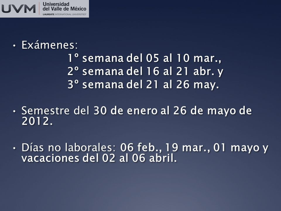 Exámenes: 1º semana del 05 al 10 mar., 2º semana del 16 al 21 abr. y 3º semana del 21 al 26 may. Semestre del 30 de enero al 26 de mayo de 2012. Días