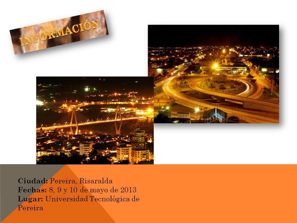 Ciudad: Pereira, Risaralda Fechas: 8, 9 y 10 de mayo de 2013 Lugar: Universidad Tecnológica de Pereira
