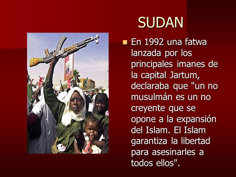 SUDAN SUDAN En 1992 una fatwa lanzada por los principales imanes de la capital Jartum, declaraba que un no musulmán es un no creyente que se opone a la expansión del Islam.