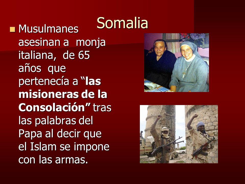 Somalia Musulmanes asesinan a monja italiana, de 65 años que pertenecía a las misioneras de la Consolación tras las palabras del Papa al decir que el Islam se impone con las armas.